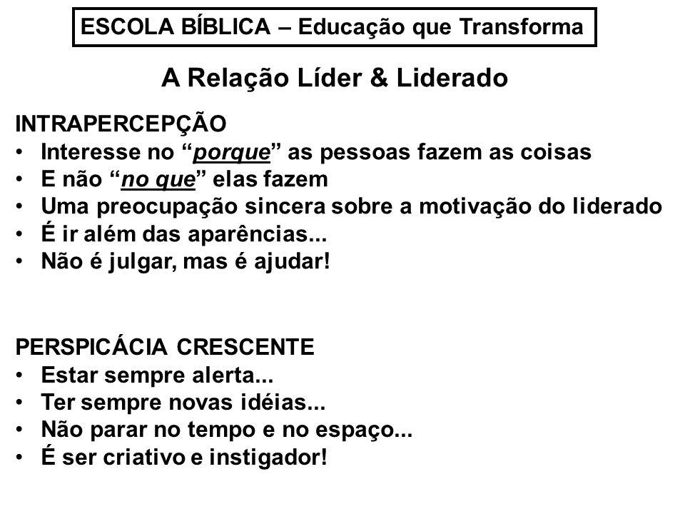 ESCOLA BÍBLICA – Educação que Transforma A Relação Líder & Liderado INTRAPERCEPÇÃO Interesse no porque as pessoas fazem as coisas E não no que elas fa