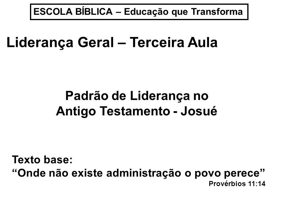 ESCOLA BÍBLICA – Educação que Transforma Liderança Geral – Terceira Aula Padrão de Liderança no Antigo Testamento - Josué Texto base: Onde não existe
