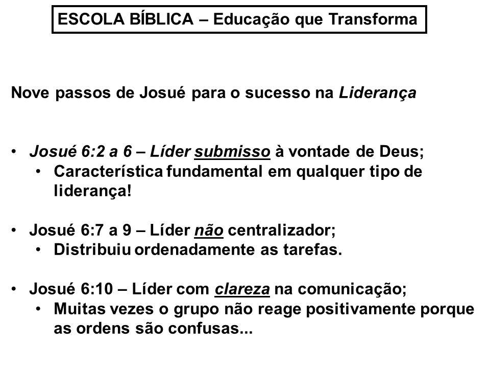ESCOLA BÍBLICA – Educação que Transforma Nove passos de Josué para o sucesso na Liderança Josué 6:2 a 6 – Líder submisso à vontade de Deus; Caracterís