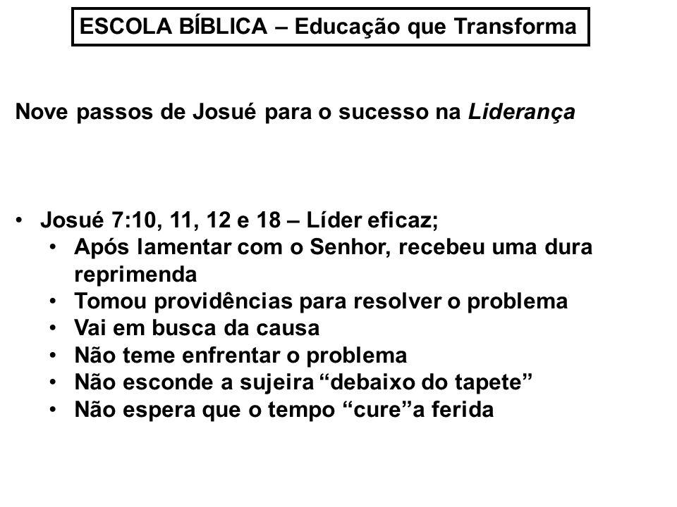 ESCOLA BÍBLICA – Educação que Transforma Nove passos de Josué para o sucesso na Liderança Josué 7:10, 11, 12 e 18 – Líder eficaz; Após lamentar com o