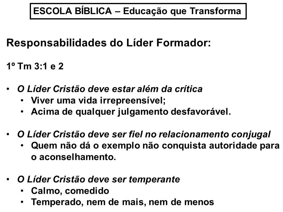 ESCOLA BÍBLICA – Educação que Transforma Responsabilidades do Líder Formador: 1º Tm 3:1 e 2 O Líder Cristão deve estar além da crítica Viver uma vida
