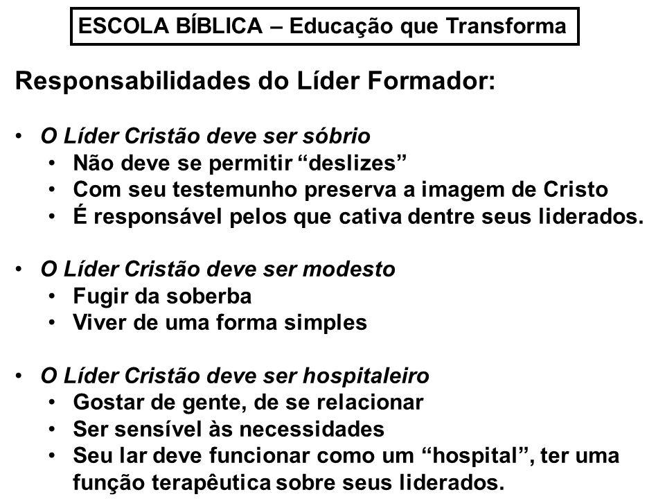 ESCOLA BÍBLICA – Educação que Transforma Responsabilidades do Líder Formador: O Líder Cristão deve ser sóbrio Não deve se permitir deslizes Com seu te