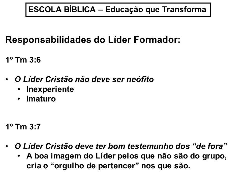 ESCOLA BÍBLICA – Educação que Transforma Responsabilidades do Líder Formador: 1º Tm 3:6 O Líder Cristão não deve ser neófito Inexperiente Imaturo 1º T