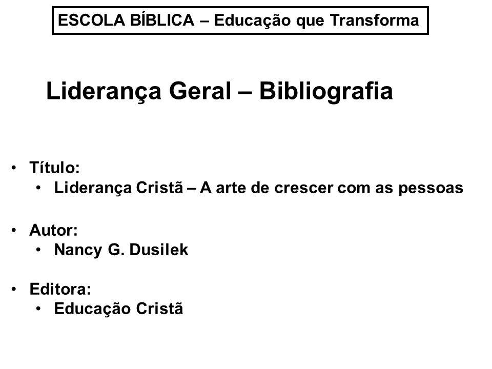 ESCOLA BÍBLICA – Educação que Transforma Liderança Geral – Bibliografia Título: Liderança Cristã – A arte de crescer com as pessoas Autor: Nancy G. Du