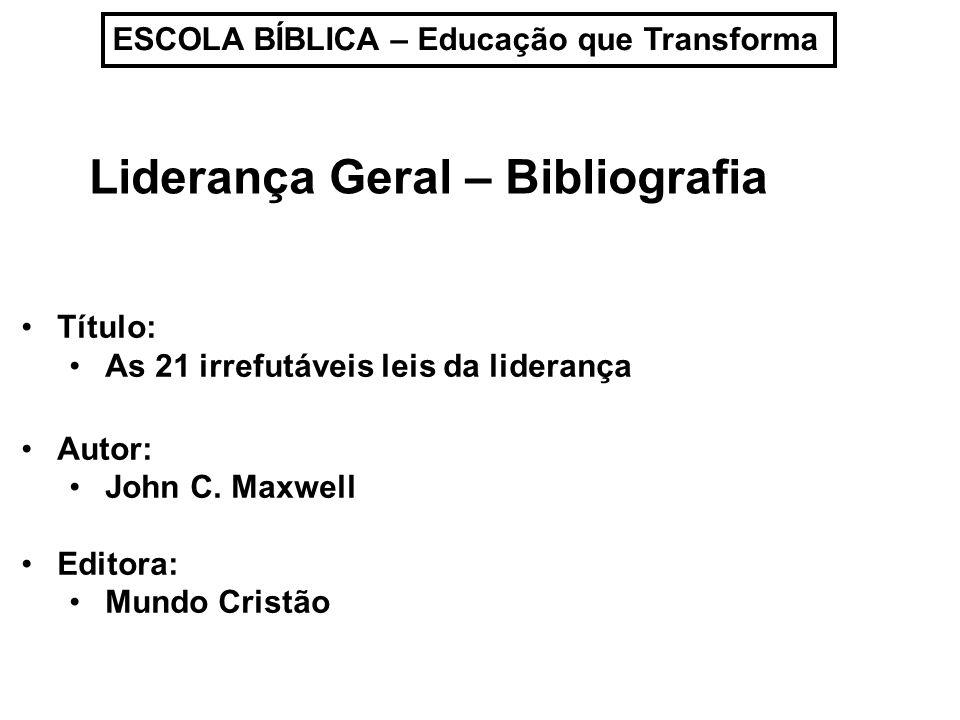 ESCOLA BÍBLICA – Educação que Transforma Liderança Geral – Bibliografia Título: As 21 irrefutáveis leis da liderança Autor: John C. Maxwell Editora: M