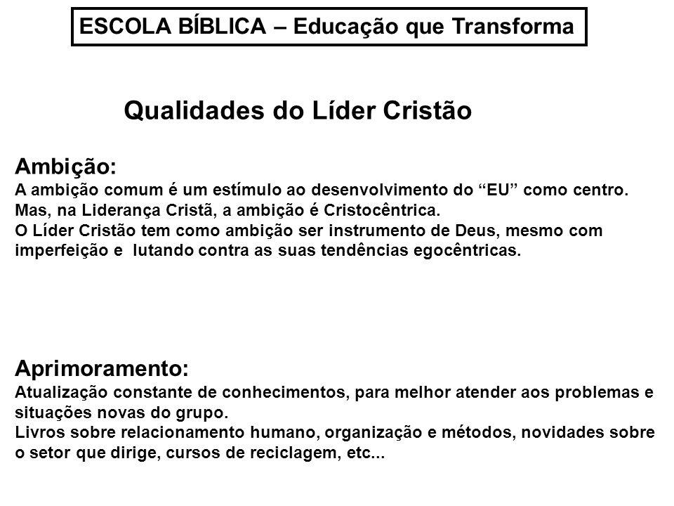 ESCOLA BÍBLICA – Educação que Transforma Qualidades do Líder Cristão Ambição: A ambição comum é um estímulo ao desenvolvimento do EU como centro. Mas,