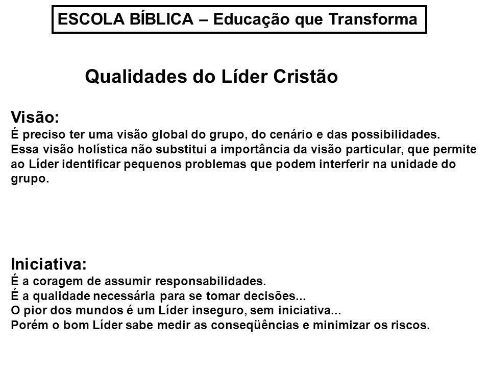 ESCOLA BÍBLICA – Educação que Transforma Qualidades do Líder Cristão Visão: É preciso ter uma visão global do grupo, do cenário e das possibilidades.