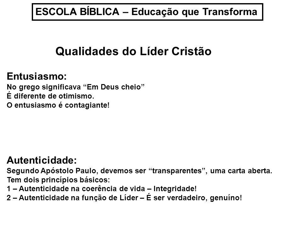 ESCOLA BÍBLICA – Educação que Transforma Qualidades do Líder Cristão Entusiasmo: No grego significava Em Deus cheio É diferente de otimismo. O entusia