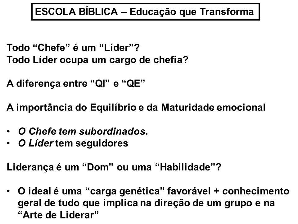 ESCOLA BÍBLICA – Educação que Transforma Todo Chefe é um Líder? Todo Líder ocupa um cargo de chefia? A diferença entre QI e QE A importância do Equilí