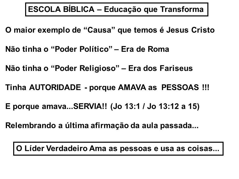ESCOLA BÍBLICA – Educação que Transforma O maior exemplo de Causa que temos é Jesus Cristo Não tinha o Poder Político – Era de Roma Não tinha o Poder