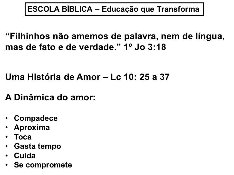 ESCOLA BÍBLICA – Educação que Transforma Filhinhos não amemos de palavra, nem de língua, mas de fato e de verdade.