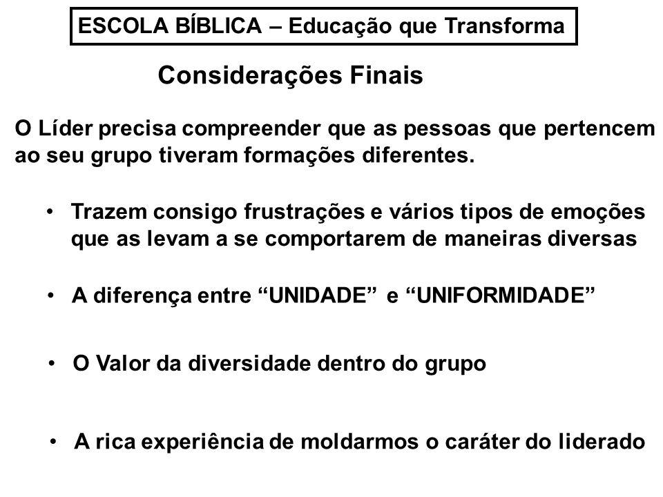 ESCOLA BÍBLICA – Educação que Transforma Considerações Finais O Líder precisa compreender que as pessoas que pertencem ao seu grupo tiveram formações