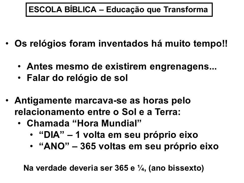 ESCOLA BÍBLICA – Educação que Transforma Os relógios foram inventados há muito tempo!! Antes mesmo de existirem engrenagens... Falar do relógio de sol