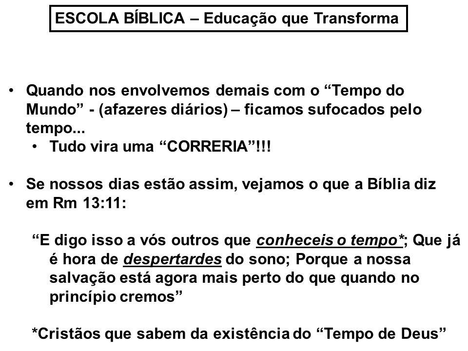 ESCOLA BÍBLICA – Educação que Transforma Quando nos envolvemos demais com o Tempo do Mundo - (afazeres diários) – ficamos sufocados pelo tempo... Tudo