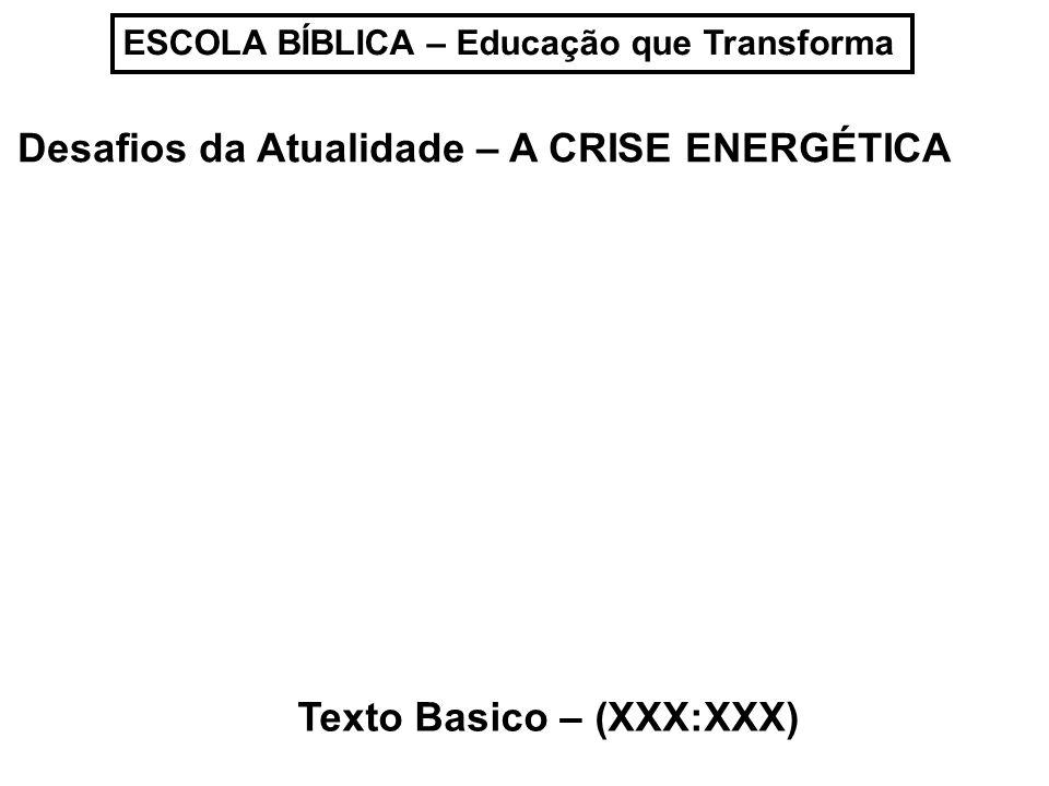 ESCOLA BÍBLICA – Educação que Transforma Desafios da Atualidade – A CRISE ENERGÉTICA Texto Basico – (XXX:XXX)