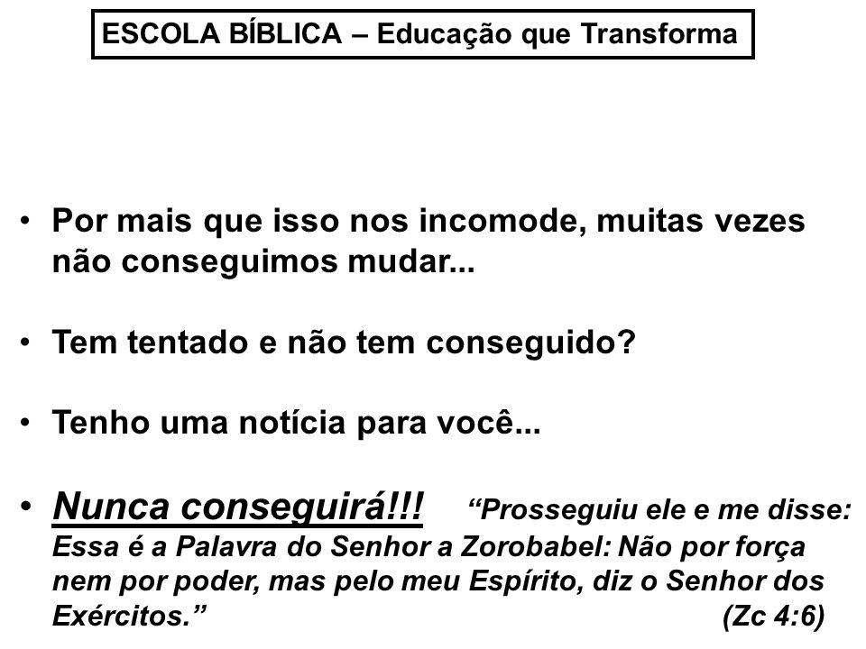 ESCOLA BÍBLICA – Educação que Transforma Não devemos tentar vencer as nossas Batalhas através da nossa própria capacidade...