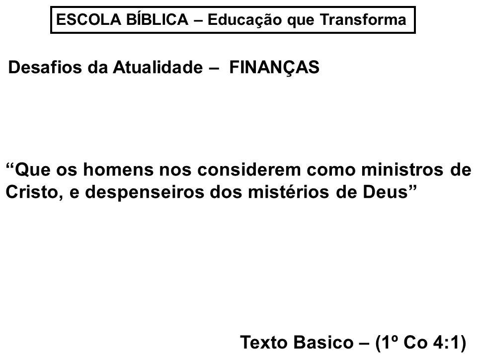 ESCOLA BÍBLICA – Educação que Transforma Desafios da Atualidade – FINANÇAS Texto Basico – (1º Co 4:1) Que os homens nos considerem como ministros de C