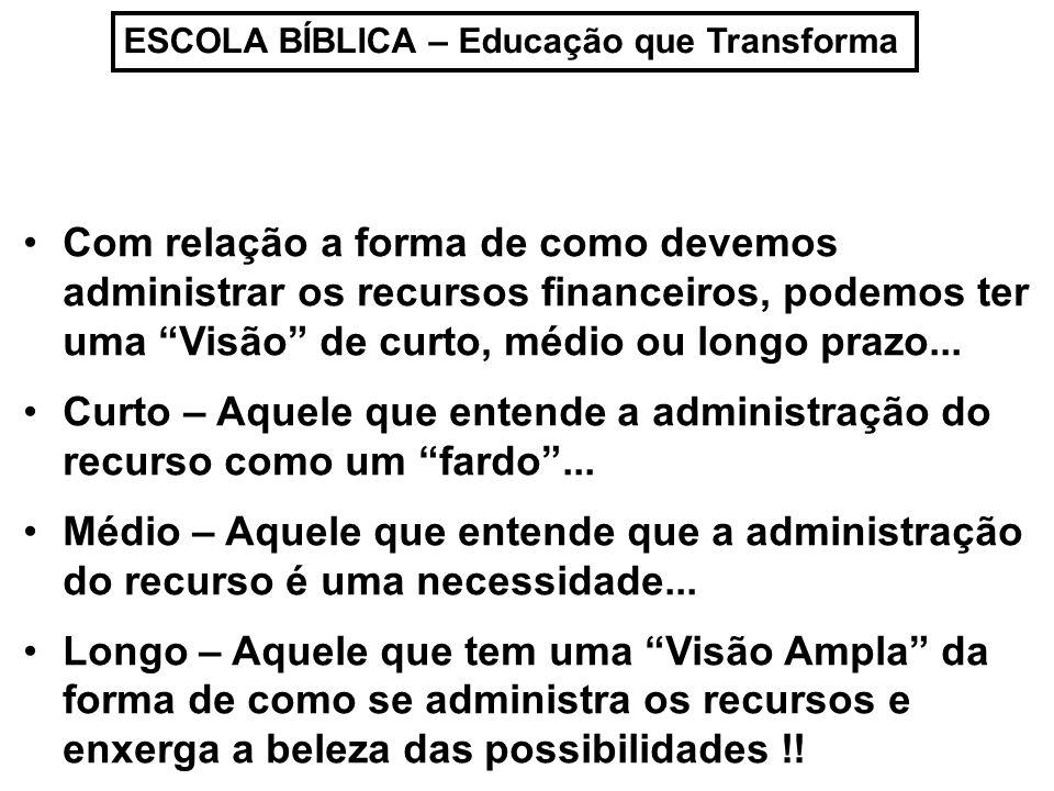ESCOLA BÍBLICA – Educação que Transforma Com relação a forma de como devemos administrar os recursos financeiros, podemos ter uma Visão de curto, médi