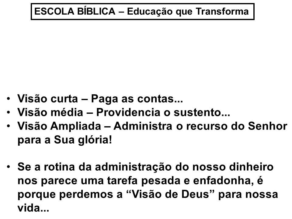 ESCOLA BÍBLICA – Educação que Transforma Visão curta – Paga as contas... Visão média – Providencia o sustento... Visão Ampliada – Administra o recurso