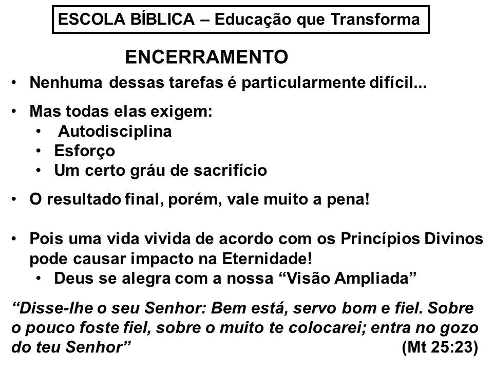 ESCOLA BÍBLICA – Educação que Transforma Nenhuma dessas tarefas é particularmente difícil... Mas todas elas exigem: Autodisciplina Esforço Um certo gr