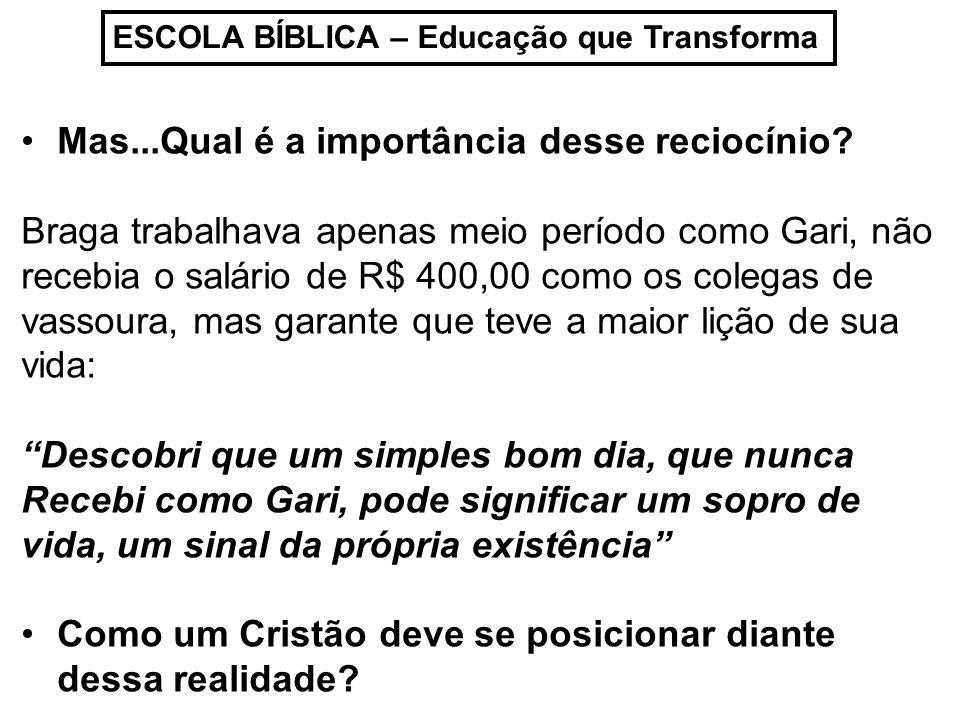 ESCOLA BÍBLICA – Educação que Transforma Mas...Qual é a importância desse reciocínio? Braga trabalhava apenas meio período como Gari, não recebia o sa