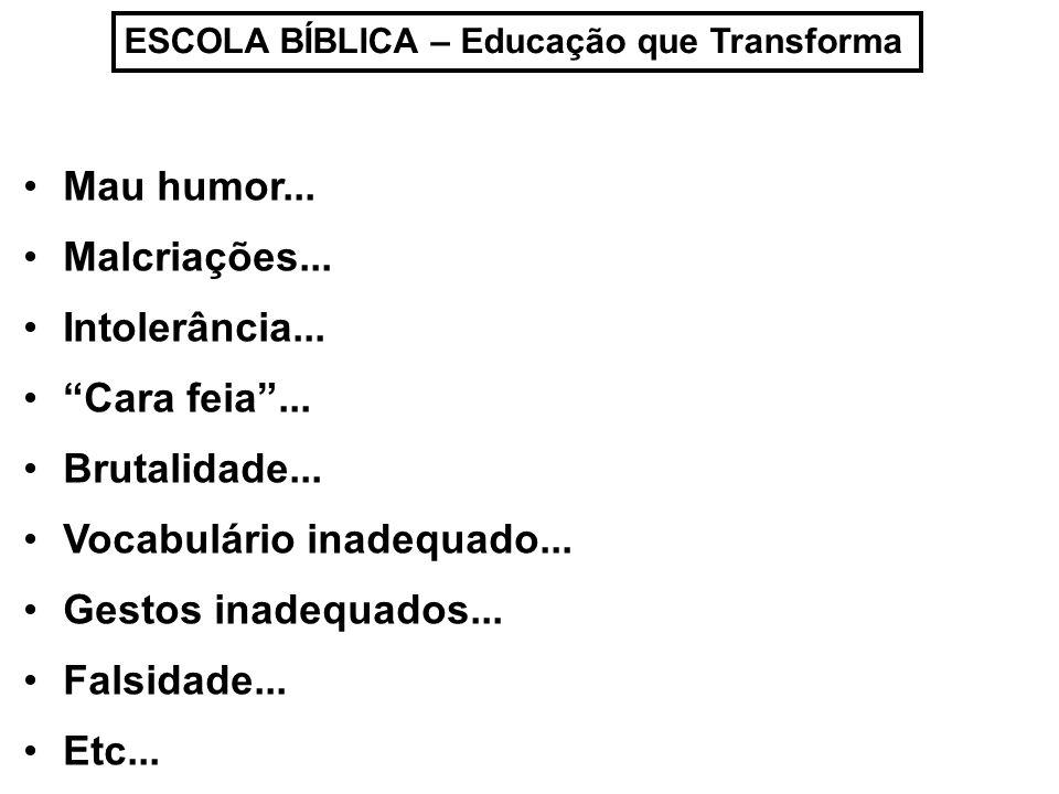 ESCOLA BÍBLICA – Educação que Transforma Mau humor... Malcriações... Intolerância... Cara feia... Brutalidade... Vocabulário inadequado... Gestos inad