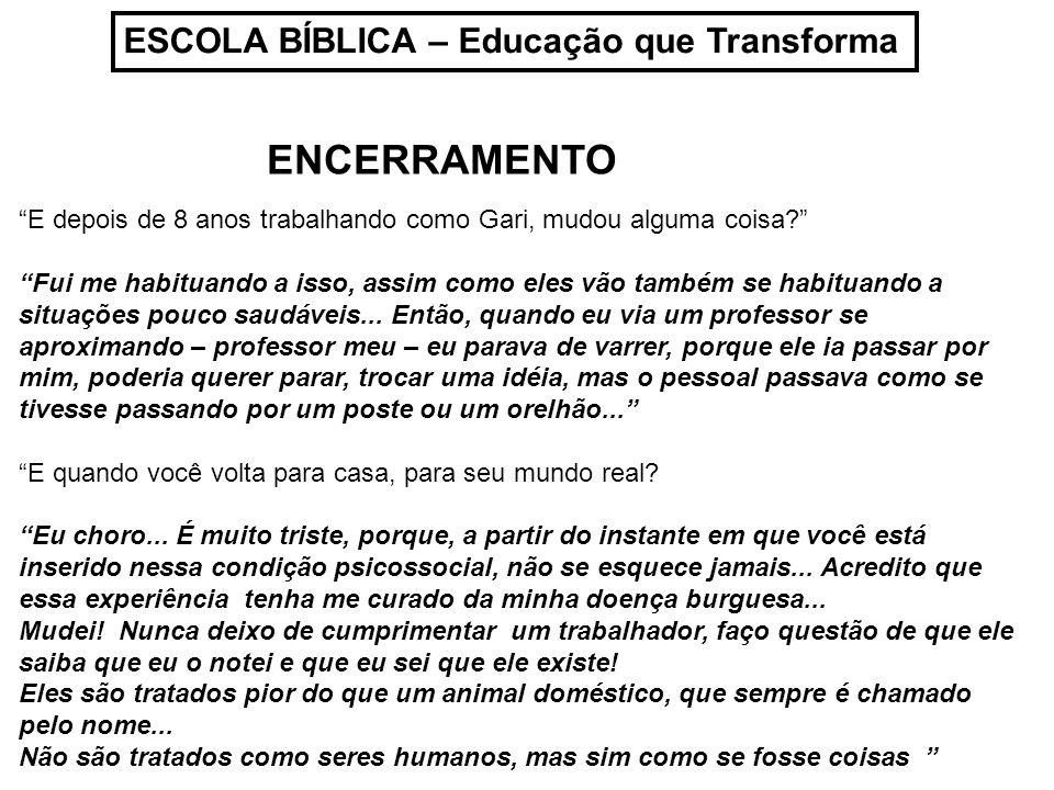 ESCOLA BÍBLICA – Educação que Transforma ENCERRAMENTO E depois de 8 anos trabalhando como Gari, mudou alguma coisa? Fui me habituando a isso, assim co
