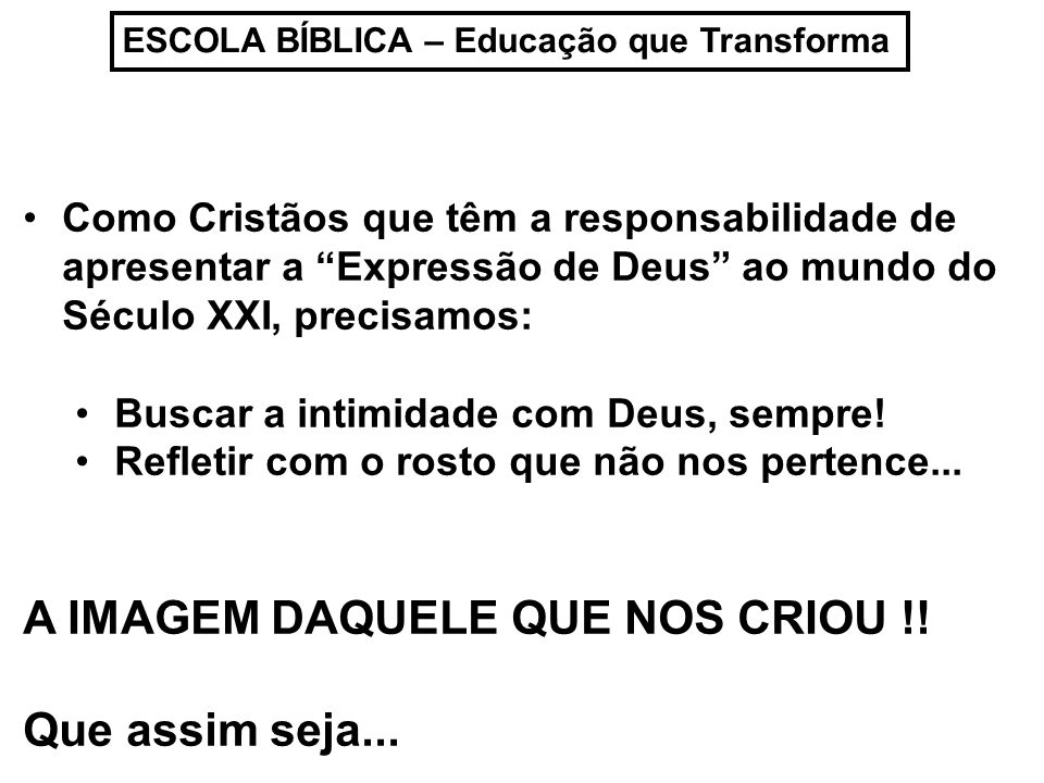 ESCOLA BÍBLICA – Educação que Transforma Como Cristãos que têm a responsabilidade de apresentar a Expressão de Deus ao mundo do Século XXI, precisamos