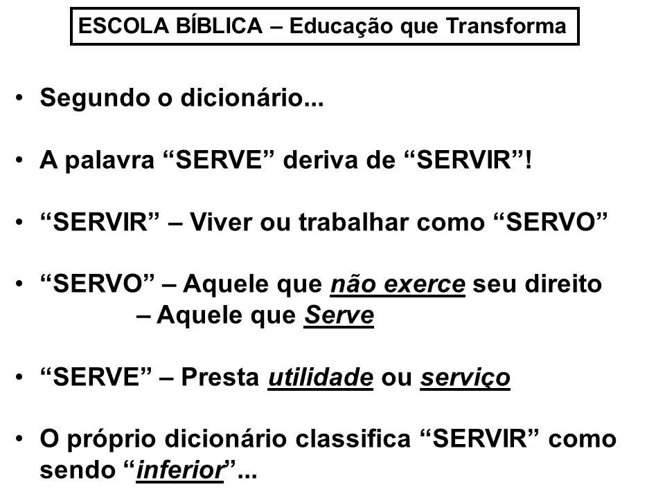 ESCOLA BÍBLICA – Educação que Transforma Segundo o dicionário... A palavra SERVE deriva de SERVIR! SERVIR – Viver ou trabalhar como SERVO SERVO – Aque