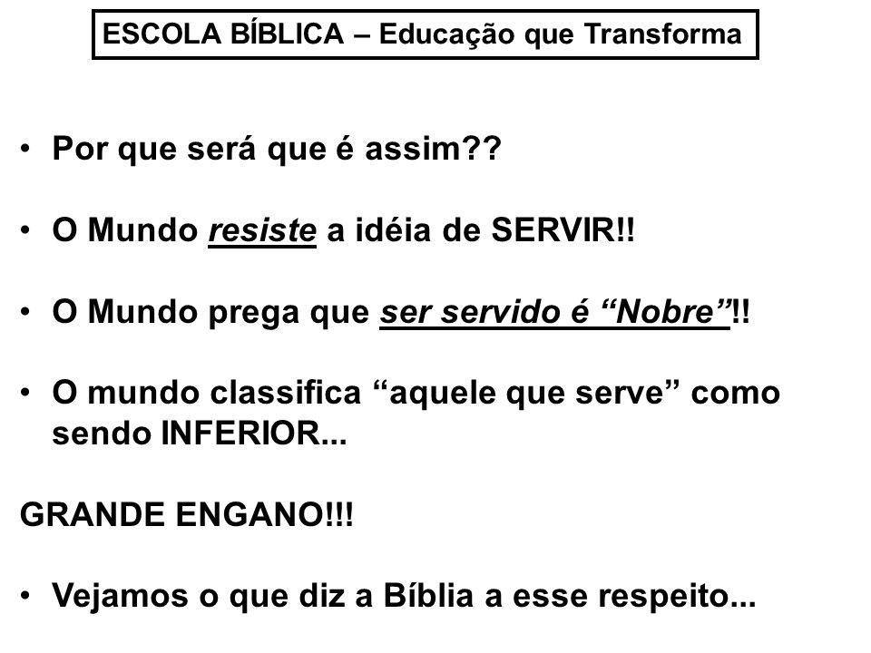ESCOLA BÍBLICA – Educação que Transforma Por que será que é assim?? O Mundo resiste a idéia de SERVIR!! O Mundo prega que ser servido é Nobre!! O mund