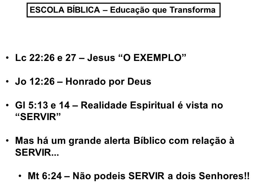 ESCOLA BÍBLICA – Educação que Transforma Lc 22:26 e 27 – Jesus O EXEMPLO Jo 12:26 – Honrado por Deus Gl 5:13 e 14 – Realidade Espiritual é vista no SE