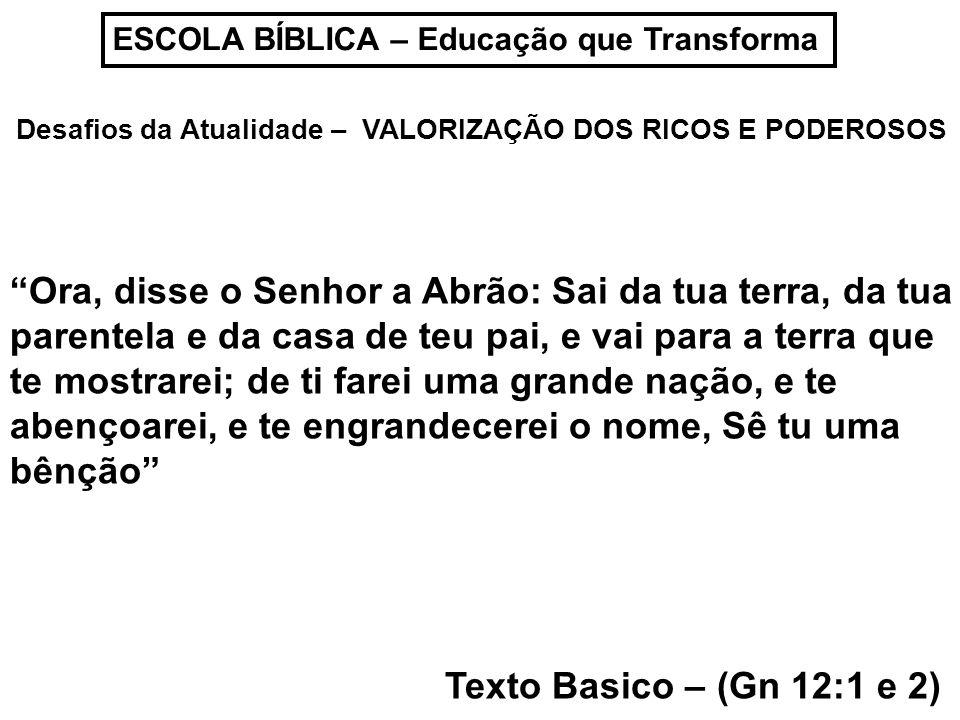ESCOLA BÍBLICA – Educação que Transforma Desafios da Atualidade – VALORIZAÇÃO DOS RICOS E PODEROSOS Texto Basico – (Gn 12:1 e 2) Ora, disse o Senhor a Abrão: Sai da tua terra, da tua parentela e da casa de teu pai, e vai para a terra que te mostrarei; de ti farei uma grande nação, e te abençoarei, e te engrandecerei o nome, Sê tu uma bênção
