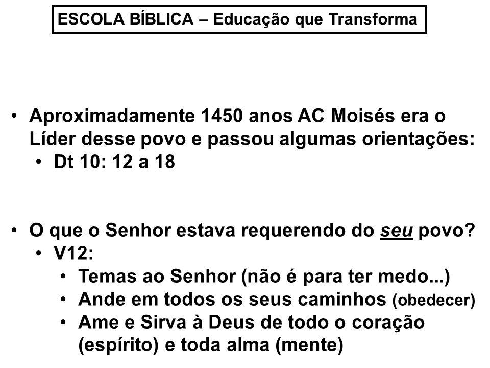 ESCOLA BÍBLICA – Educação que Transforma Aproximadamente 1450 anos AC Moisés era o Líder desse povo e passou algumas orientações: Dt 10: 12 a 18 O que o Senhor estava requerendo do seu povo.