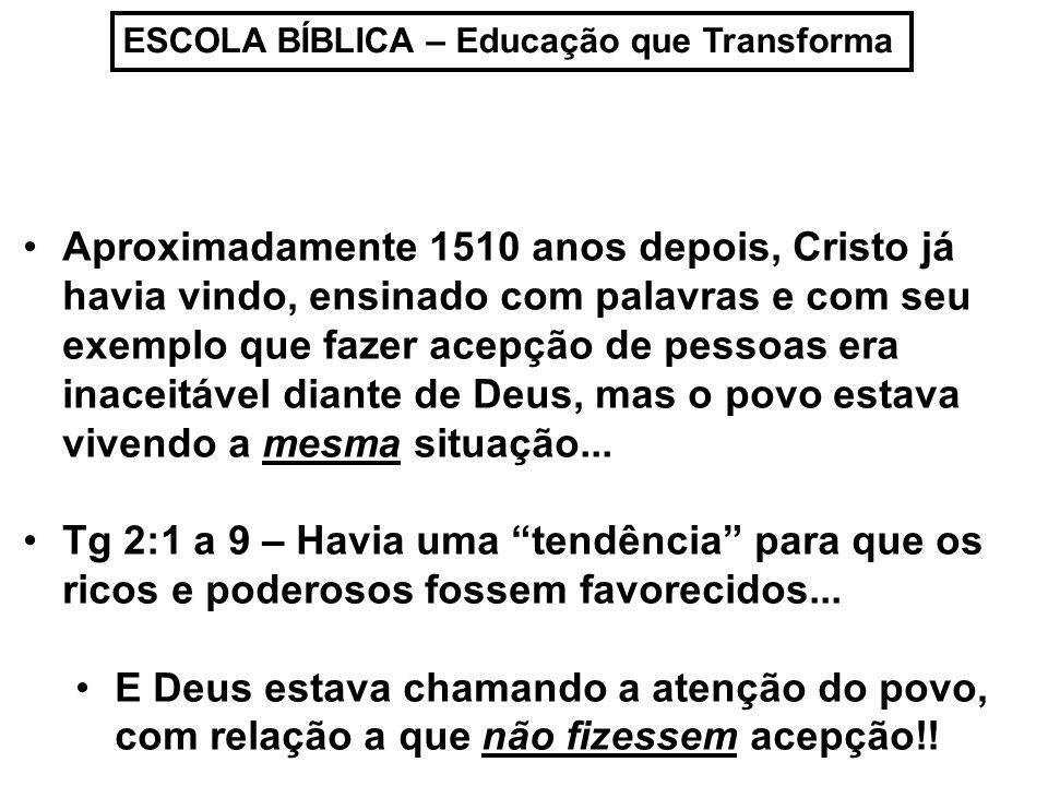 ESCOLA BÍBLICA – Educação que Transforma Aproximadamente 1510 anos depois, Cristo já havia vindo, ensinado com palavras e com seu exemplo que fazer acepção de pessoas era inaceitável diante de Deus, mas o povo estava vivendo a mesma situação...