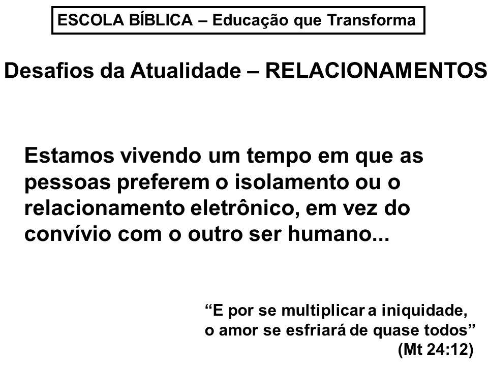 ESCOLA BÍBLICA – Educação que Transforma Desafios da Atualidade – RELACIONAMENTOS Estamos vivendo um tempo em que as pessoas preferem o isolamento ou