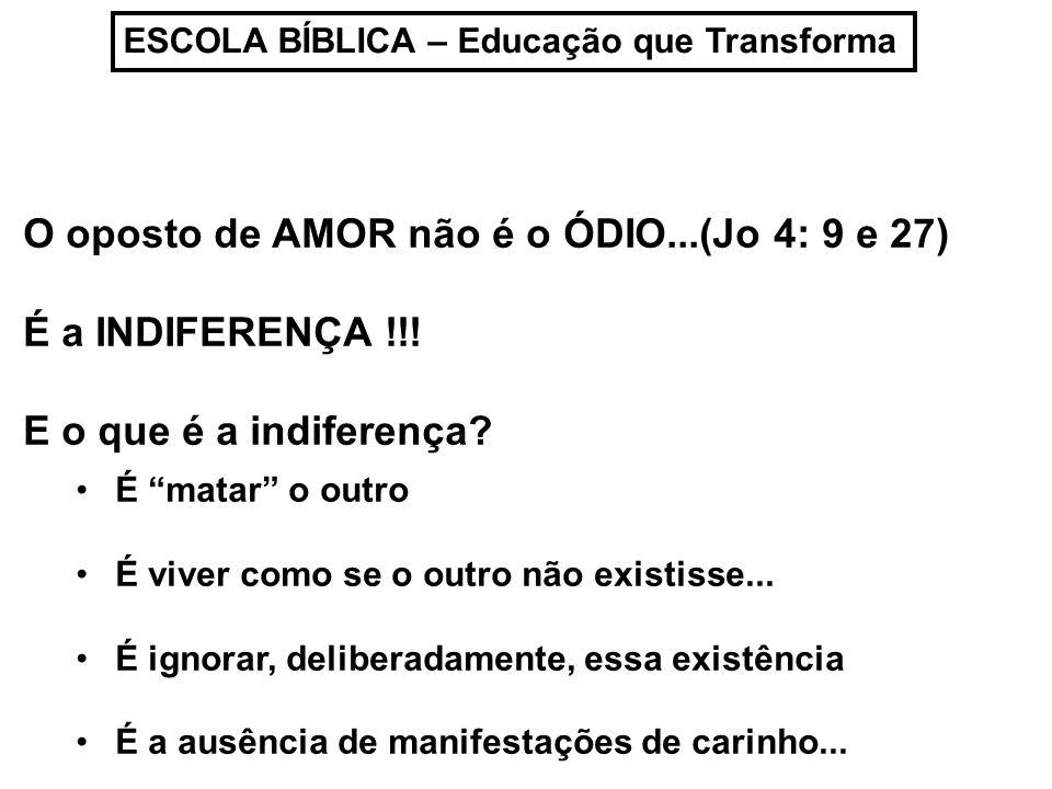 ESCOLA BÍBLICA – Educação que Transforma O oposto de AMOR não é o ÓDIO...(Jo 4: 9 e 27) É a INDIFERENÇA !!! E o que é a indiferença? É matar o outro É