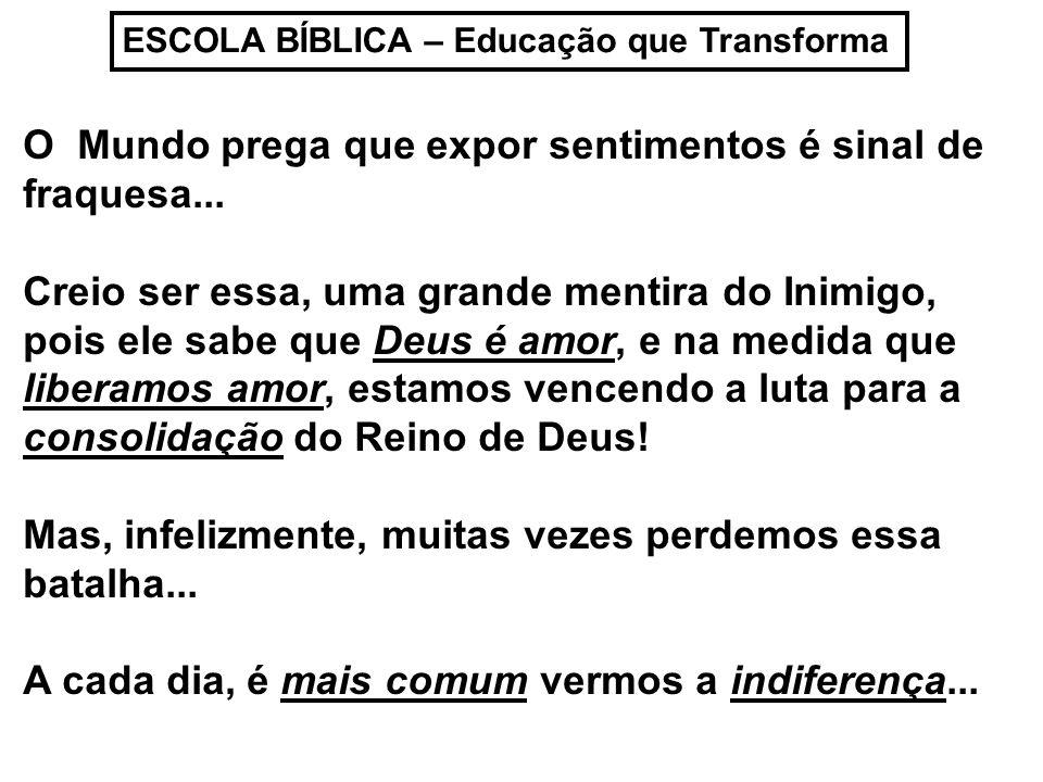 ESCOLA BÍBLICA – Educação que Transforma O Mundo prega que expor sentimentos é sinal de fraquesa... Creio ser essa, uma grande mentira do Inimigo, poi