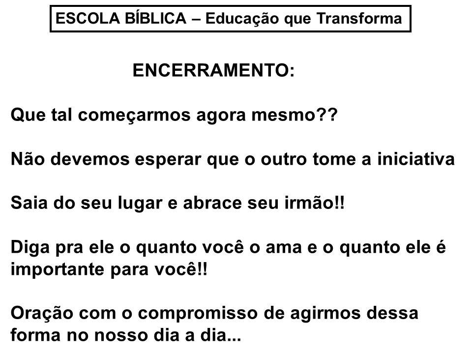 ESCOLA BÍBLICA – Educação que Transforma ENCERRAMENTO: Que tal começarmos agora mesmo?? Não devemos esperar que o outro tome a iniciativa Saia do seu
