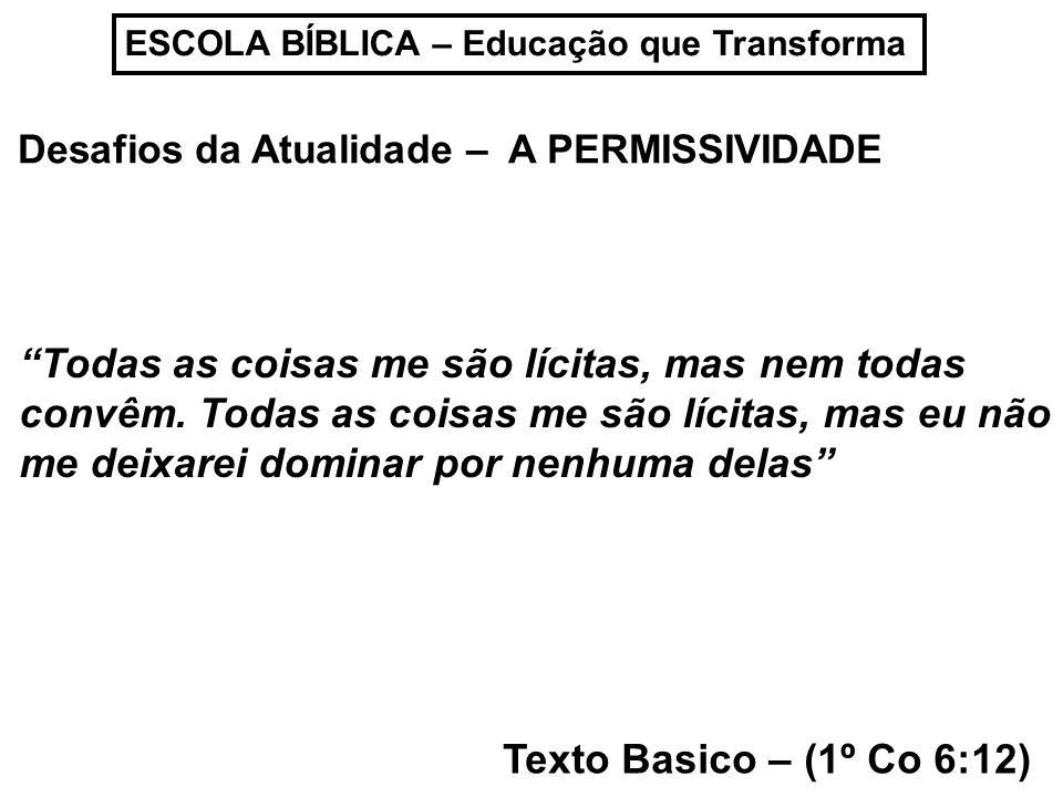 ESCOLA BÍBLICA – Educação que Transforma Desafios da Atualidade – A PERMISSIVIDADE Texto Basico – (1º Co 6:12) Todas as coisas me são lícitas, mas nem
