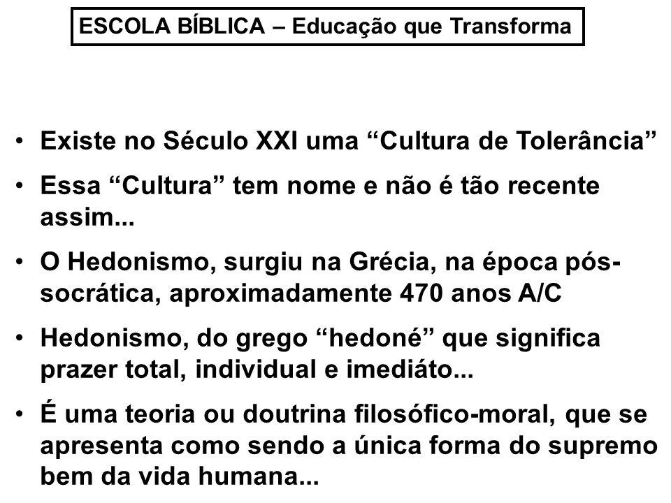 ESCOLA BÍBLICA – Educação que Transforma Existe no Século XXI uma Cultura de Tolerância Essa Cultura tem nome e não é tão recente assim... O Hedonismo