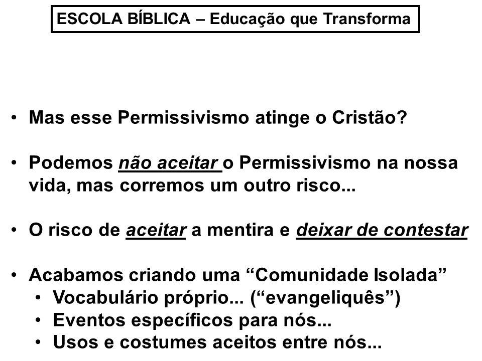ESCOLA BÍBLICA – Educação que Transforma Mas esse Permissivismo atinge o Cristão? Podemos não aceitar o Permissivismo na nossa vida, mas corremos um o