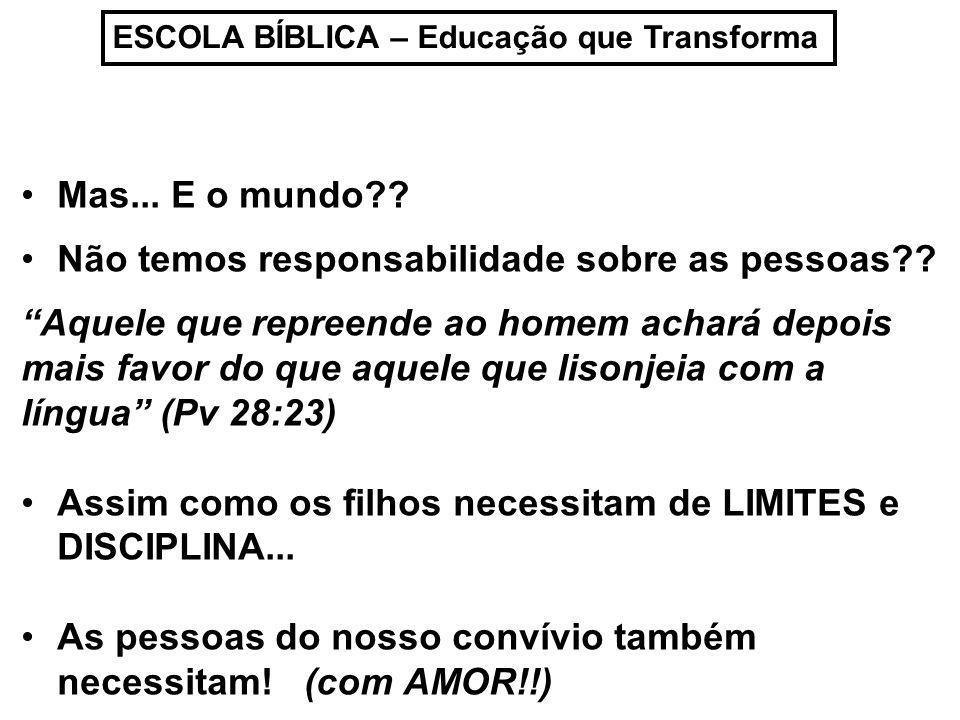 ESCOLA BÍBLICA – Educação que Transforma Mas... E o mundo?? Não temos responsabilidade sobre as pessoas?? Aquele que repreende ao homem achará depois