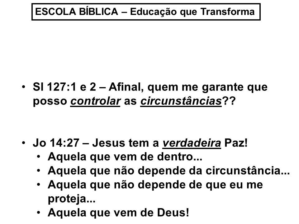 ESCOLA BÍBLICA – Educação que Transforma Sl 127:1 e 2 – Afinal, quem me garante que posso controlar as circunstâncias?.