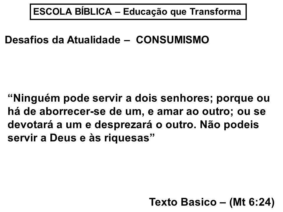 ESCOLA BÍBLICA – Educação que Transforma Desafios da Atualidade – CONSUMISMO Texto Basico – (Mt 6:24) Ninguém pode servir a dois senhores; porque ou h