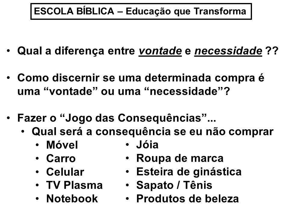 ESCOLA BÍBLICA – Educação que Transforma Qual a diferença entre vontade e necessidade ?? Como discernir se uma determinada compra é uma vontade ou uma