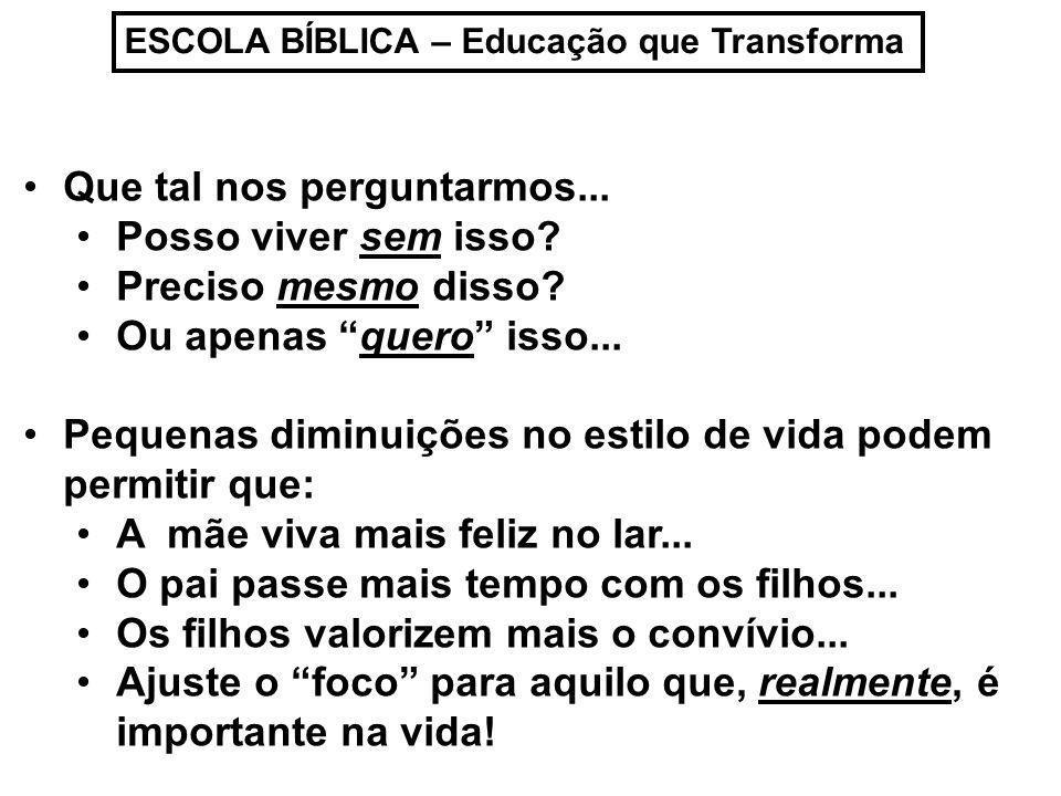 ESCOLA BÍBLICA – Educação que Transforma Que tal nos perguntarmos... Posso viver sem isso? Preciso mesmo disso? Ou apenas quero isso... Pequenas dimin