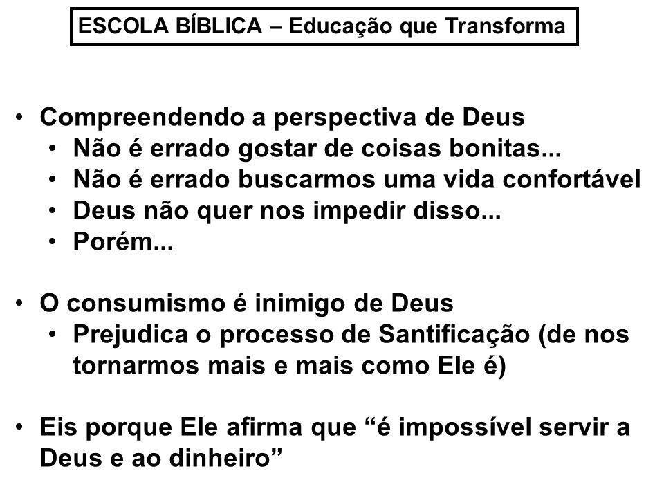 ESCOLA BÍBLICA – Educação que Transforma Compreendendo a perspectiva de Deus Não é errado gostar de coisas bonitas... Não é errado buscarmos uma vida