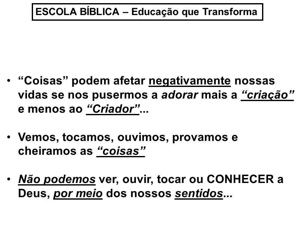 ESCOLA BÍBLICA – Educação que Transforma Coisas podem afetar negativamente nossas vidas se nos pusermos a adorar mais a criação e menos ao Criador...