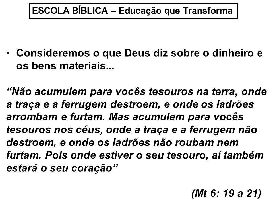 ESCOLA BÍBLICA – Educação que Transforma Consideremos o que Deus diz sobre o dinheiro e os bens materiais... Não acumulem para vocês tesouros na terra