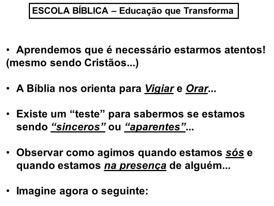 ESCOLA BÍBLICA – Educação que Transforma Aprendemos que é necessário estarmos atentos! (mesmo sendo Cristãos...) A Bíblia nos orienta para Vigiar e Or